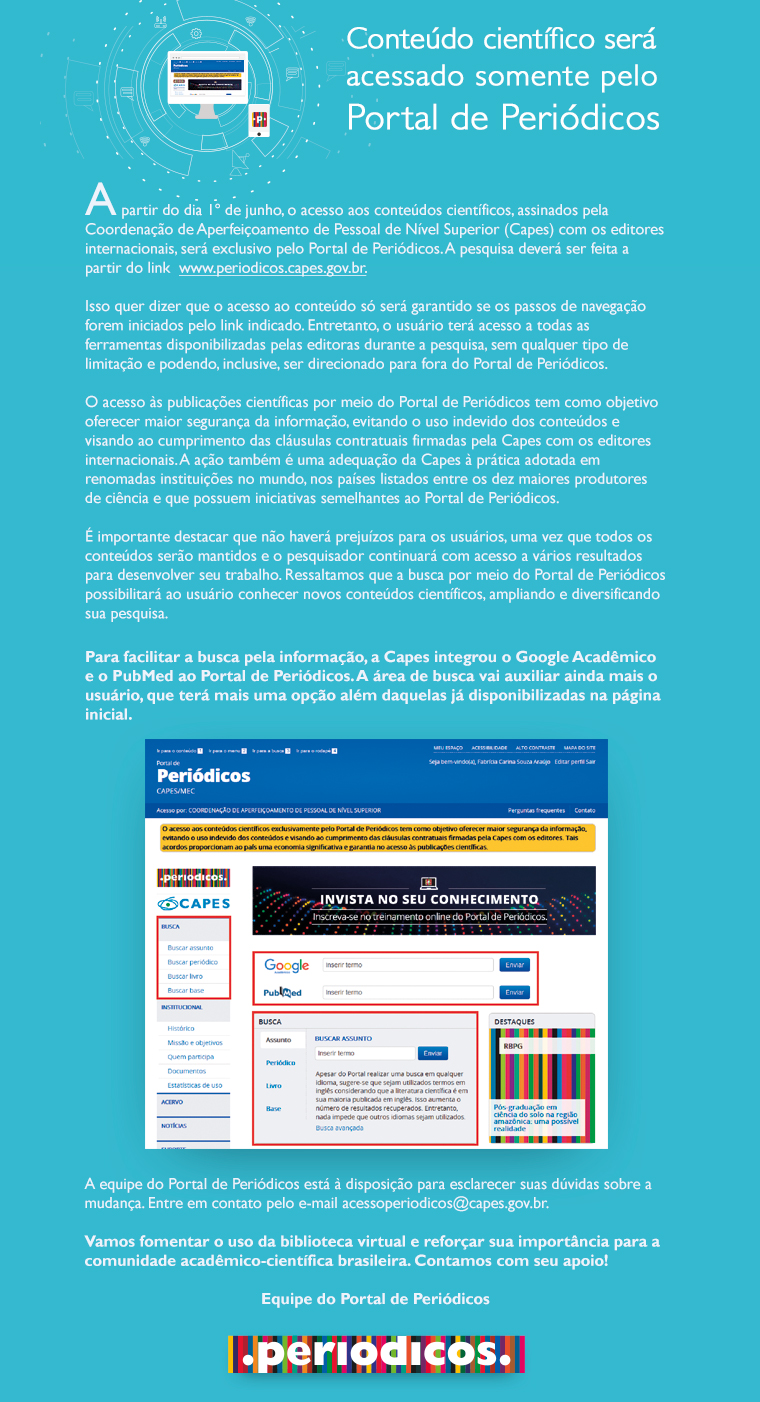 A partir do dia 1º de junho, o acesso aos conteúdos científicos, assinados pela Coordenação  de Aperfeiçoamento de Pessoal de Nível Superior (Capes) com os editores internacionais, será exclusivo pelo Portal de Periódicos. A pesquisa deverá ser feita a partir do link www.periodicos.capes.gov.br
